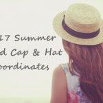 2017夏トレンド帽子コーデ!キャップ&ハットのオシャレで旬なスタイリング方法