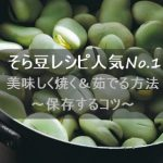 そら豆のレシピ人気1位は?美味しく焼く&茹でる方法と保存するコツ