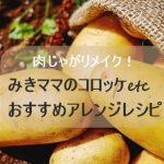 肉じゃがリメイク!みきママさんのコロッケなど人気おすすめアレンジレシピ!