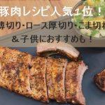 豚肉のレシピ人気1位!薄切り・ロース厚切り・こま切れ&子供におすすめも!