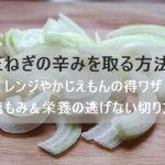玉ねぎの辛みを取る方法!レンジやかじえもんの得ワザと塩もみや栄養の逃げない切り方で!