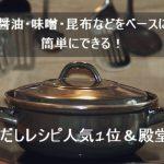 鍋のだしレシピ人気1位&殿堂入り!醤油・味噌・昆布などをベースに簡単にできる!
