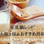 豆乳鍋レシピ人気1位とおすすめ具材!しめはリゾット?簡単リメイク法も!