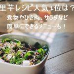 里芋レシピ人気1位は?煮物やひき肉、サラダなど簡単にできるメニューも!